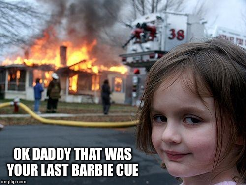 Disaster Girl Meme | OK DADDY THAT WAS YOUR LAST BARBIE CUE | image tagged in memes,disaster girl | made w/ Imgflip meme maker