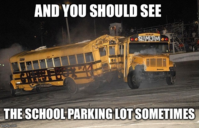AND YOU SHOULD SEE THE SCHOOL PARKING LOT SOMETIMES | made w/ Imgflip meme maker