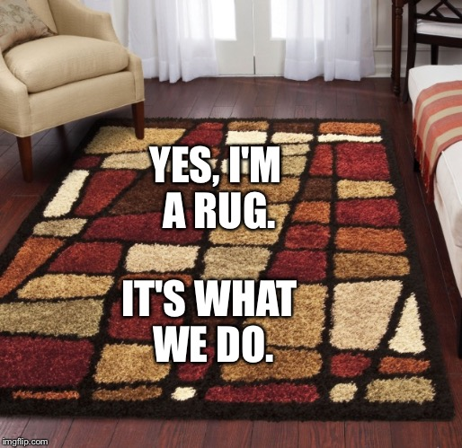 YES, I'M A RUG. IT'S WHAT WE DO. | made w/ Imgflip meme maker