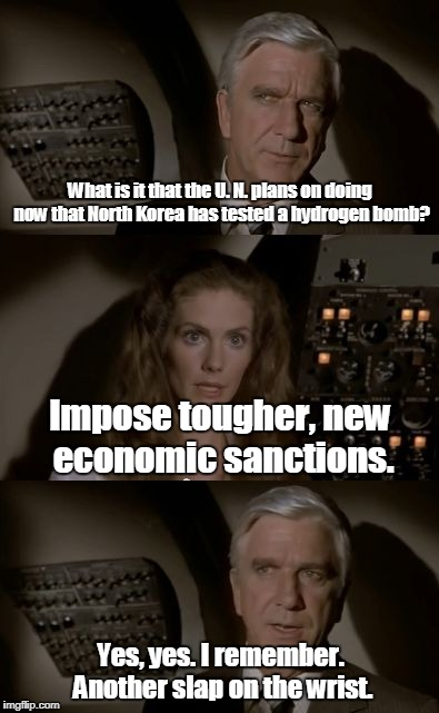 Airplane What Is It? | What is it that the U. N. plans on doing now that North Korea has tested a hydrogen bomb? Yes, yes. I remember. Another slap on the wrist. I | image tagged in airplane what is it | made w/ Imgflip meme maker