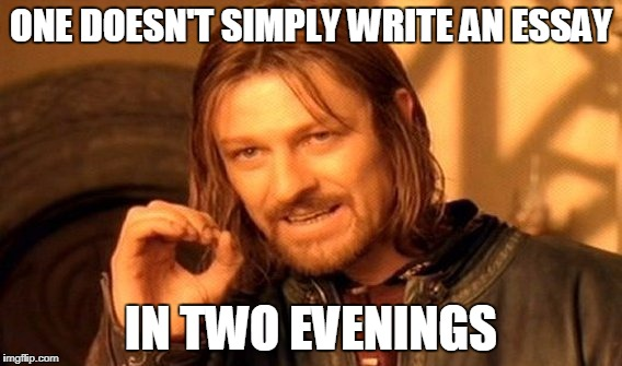 One Does Not Simply Meme | ONE DOESN'T SIMPLY WRITE AN ESSAY IN TWO EVENINGS | image tagged in memes,one does not simply | made w/ Imgflip meme maker