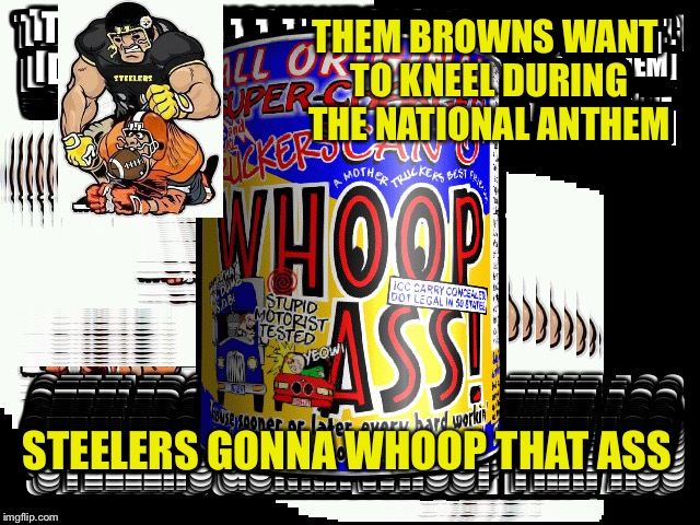 Steelers beating up browns | THEM BROWNS WANT TO KNEEL DURING THE NATIONAL ANTHEM STEELERS GONNA WHOOP THAT ASS | image tagged in pittsburgh steelers | made w/ Imgflip meme maker