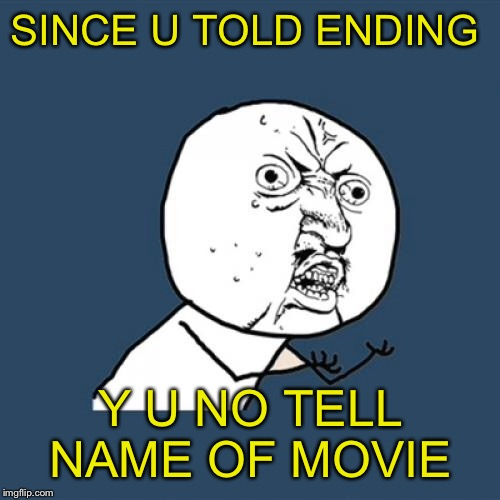 Y U No Meme | SINCE U TOLD ENDING Y U NO TELL NAME OF MOVIE | image tagged in memes,y u no | made w/ Imgflip meme maker