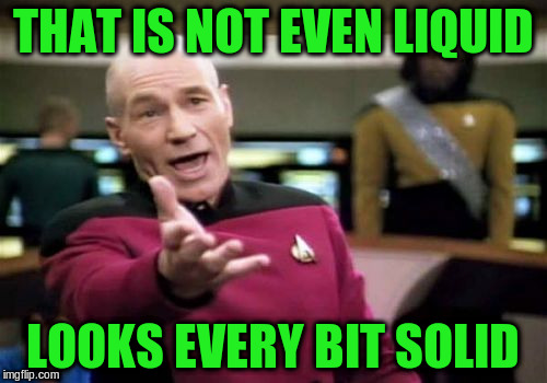 Picard Wtf Meme | THAT IS NOT EVEN LIQUID LOOKS EVERY BIT SOLID | image tagged in memes,picard wtf | made w/ Imgflip meme maker