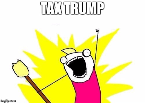 X All The Y Meme | TAX TRUMP | image tagged in memes,x all the y | made w/ Imgflip meme maker