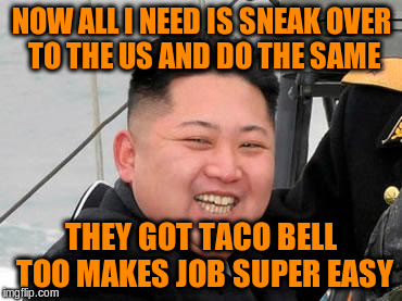 NOW ALL I NEED IS SNEAK OVER TO THE US AND DO THE SAME THEY GOT TACO BELL TOO MAKES JOB SUPER EASY | made w/ Imgflip meme maker