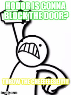 HODOR IS GONNA BLOCK THE DOOR? THROW THE CHEEEEEESE!!!!!! | image tagged in cheese throw | made w/ Imgflip meme maker