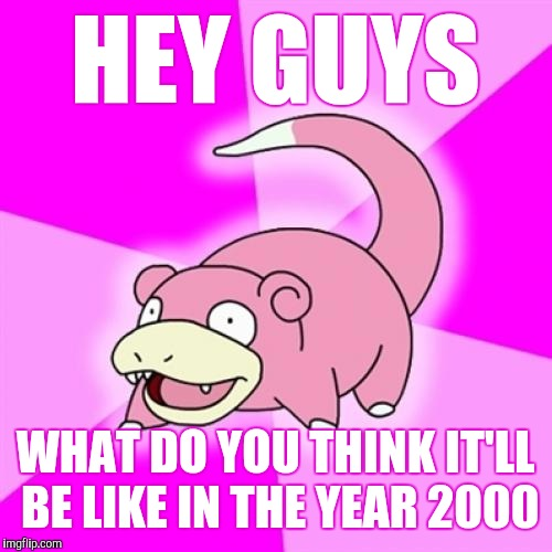 Slowpoke Meme | HEY GUYS WHAT DO YOU THINK IT'LL BE LIKE IN THE YEAR 2000 | image tagged in memes,slowpoke | made w/ Imgflip meme maker