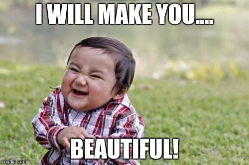 Evil Toddler Meme | I WILL MAKE YOU.... BEAUTIFUL! | image tagged in memes,evil toddler | made w/ Imgflip meme maker