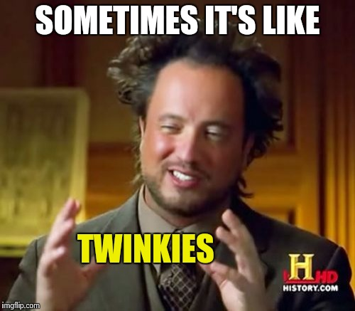 Ancient Aliens Meme | SOMETIMES IT'S LIKE TWINKIES | image tagged in memes,ancient aliens | made w/ Imgflip meme maker