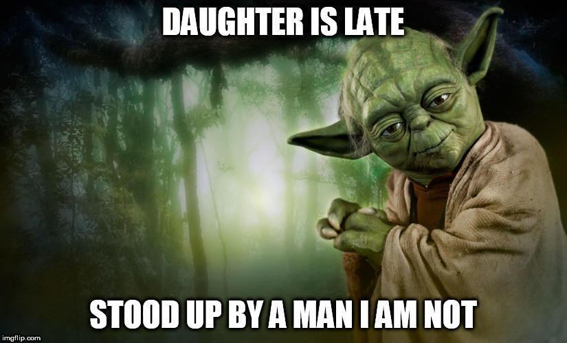 DAUGHTER IS LATE STOOD UP BY A MAN I AM NOT | image tagged in yoda | made w/ Imgflip meme maker