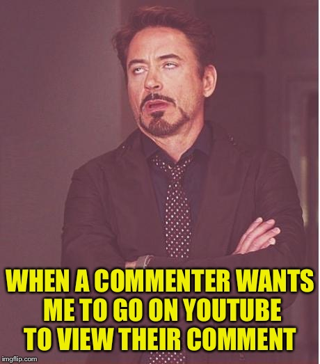 Nope... | WHEN A COMMENTER WANTS ME TO GO ON YOUTUBE TO VIEW THEIR COMMENT | image tagged in memes,face you make robert downey jr | made w/ Imgflip meme maker