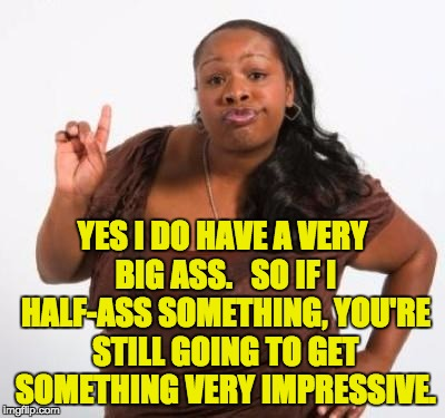 sassy black woman | YES I DO HAVE A VERY BIG ASS.   SO IF I HALF-ASS SOMETHING, YOU'RE STILL GOING TO GET SOMETHING VERY IMPRESSIVE. | image tagged in sassy black woman | made w/ Imgflip meme maker