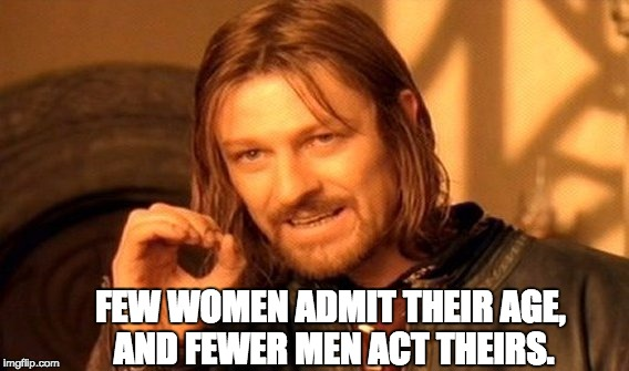 One Does Not Simply Meme | FEW WOMEN ADMIT THEIR AGE, AND FEWER MEN ACT THEIRS. | image tagged in memes,one does not simply | made w/ Imgflip meme maker
