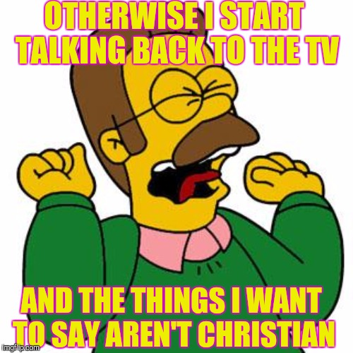 OTHERWISE I START TALKING BACK TO THE TV AND THE THINGS I WANT TO SAY AREN'T CHRISTIAN | made w/ Imgflip meme maker