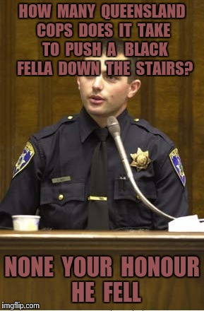 Police Officer Testifying Meme | HOW  MANY  QUEENSLAND COPS  DOES  IT  TAKE  TO  PUSH  A   BLACK  FELLA  DOWN  THE  STAIRS? NONE  YOUR  HONOUR  HE  FELL | image tagged in memes,police officer testifying | made w/ Imgflip meme maker
