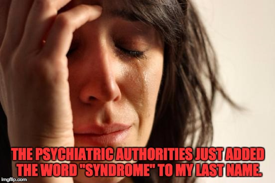 "First World Problems Meme | THE PSYCHIATRIC AUTHORITIES JUST ADDED THE WORD ""SYNDROME"" TO MY LAST NAME. 
