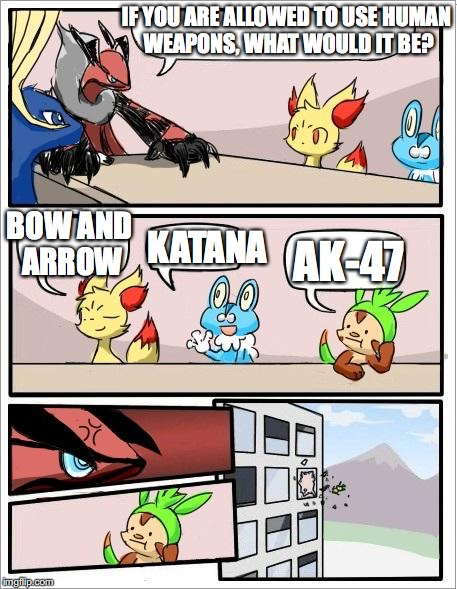 Pokemon Using Human Weapons | IF YOU ARE ALLOWED TO USE HUMAN WEAPONS, WHAT WOULD IT BE? AK-47 BOW AND ARROW KATANA | image tagged in pokemon board meeting,weapons,memes,meanwhile in japan | made w/ Imgflip meme maker