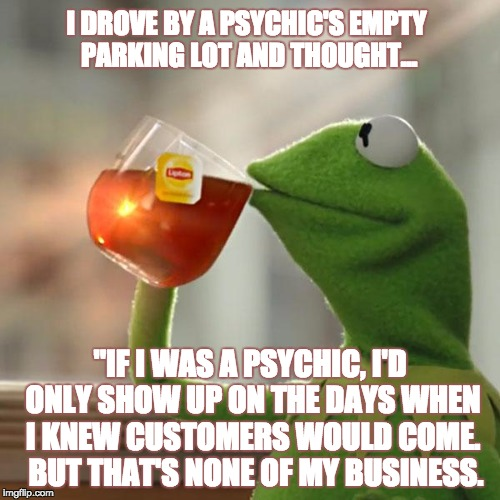 "But Thats None Of My Business Meme | I DROVE BY A PSYCHIC'S EMPTY PARKING LOT AND THOUGHT... ""IF I WAS A PSYCHIC, I'D ONLY SHOW UP ON THE DAYS WHEN I KNEW CUSTOMERS WOULD COME.  