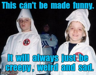 Kool Kid Klan |  This  can't  be  made  funny. It  will  always  just  be  creepy ,  weird  and  sad. | image tagged in memes,kool kid klan | made w/ Imgflip meme maker