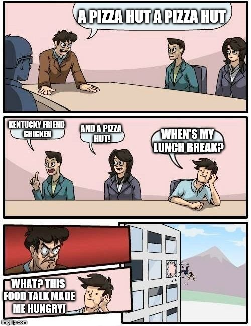 Boardroom Meeting Suggestion Meme | A PIZZA HUT A PIZZA HUT KENTUCKY FRIEND CHICKEN AND A PIZZA HUT! WHEN'S MY LUNCH BREAK? WHAT? THIS FOOD TALK MADE ME HUNGRY! | image tagged in memes,boardroom meeting suggestion | made w/ Imgflip meme maker