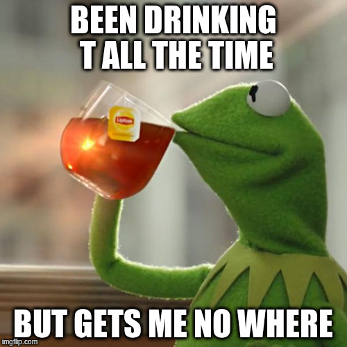 But Thats None Of My Business Meme | BEEN DRINKING T ALL THE TIME BUT GETS ME NO WHERE | image tagged in memes,but thats none of my business,kermit the frog | made w/ Imgflip meme maker