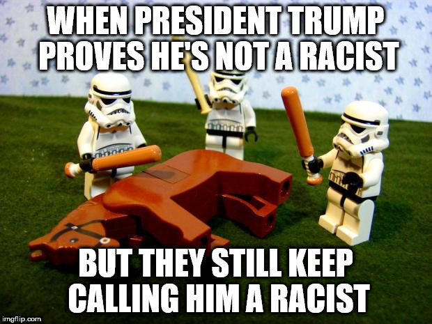 Beating a dead horse | WHEN PRESIDENT TRUMP PROVES HE'S NOT A RACIST BUT THEY STILL KEEP CALLING HIM A RACIST | image tagged in beating a dead horse | made w/ Imgflip meme maker
