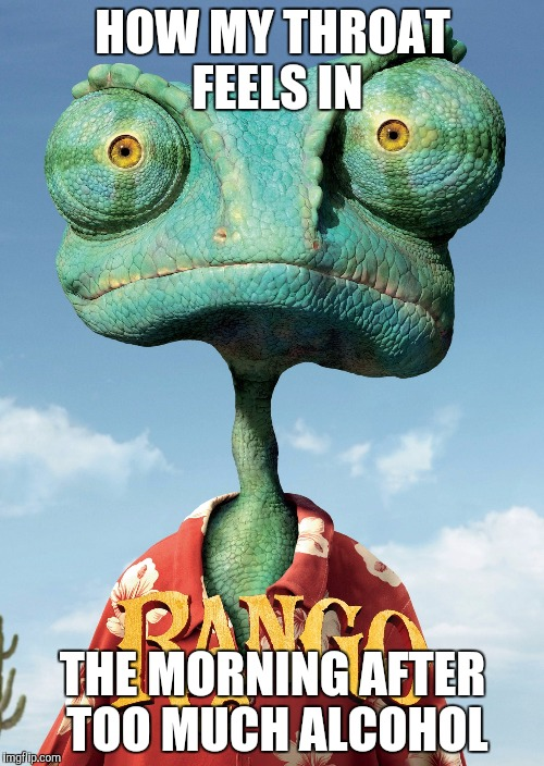 Rango neck | HOW MY THROAT FEELS IN THE MORNING AFTER TOO MUCH ALCOHOL | image tagged in alcohol,college liberal | made w/ Imgflip meme maker