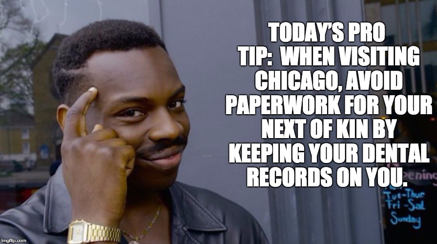 Roll Safe Think About It Meme | TODAY'S PRO TIP:  WHEN VISITING CHICAGO, AVOID PAPERWORK FOR YOUR NEXT OF KIN BY KEEPING YOUR DENTAL RECORDS ON YOU. | image tagged in smart eddie murphy | made w/ Imgflip meme maker