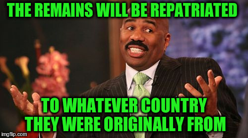Steve Harvey Meme | THE REMAINS WILL BE REPATRIATED TO WHATEVER COUNTRY THEY WERE ORIGINALLY FROM | image tagged in memes,steve harvey | made w/ Imgflip meme maker