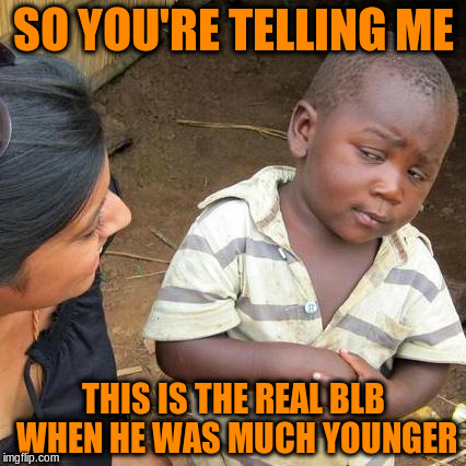 Third World Skeptical Kid Meme | SO YOU'RE TELLING ME THIS IS THE REAL BLB WHEN HE WAS MUCH YOUNGER | image tagged in memes,third world skeptical kid | made w/ Imgflip meme maker