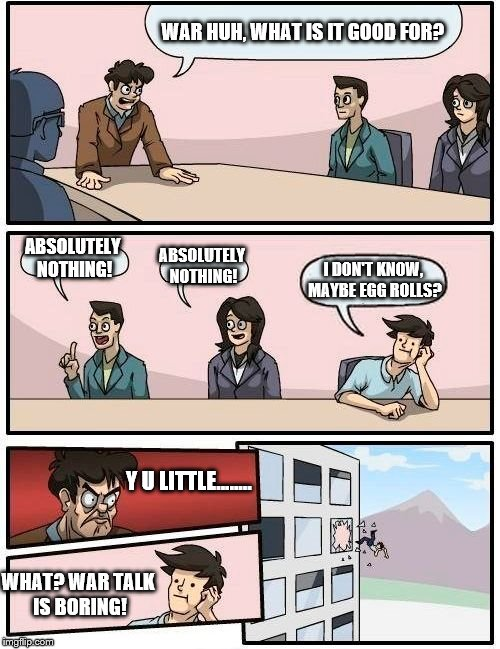 Boardroom Meeting Suggestion Meme | WAR HUH, WHAT IS IT GOOD FOR? ABSOLUTELY NOTHING! ABSOLUTELY NOTHING! I DON'T KNOW, MAYBE EGG ROLLS? Y U LITTLE........ WHAT? WAR TALK IS BO | image tagged in memes,boardroom meeting suggestion | made w/ Imgflip meme maker