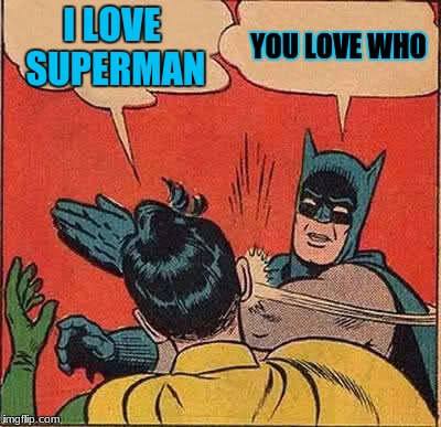 Batman Slapping Robin Meme | I LOVE SUPERMAN YOU LOVE WHO | image tagged in memes,batman slapping robin | made w/ Imgflip meme maker