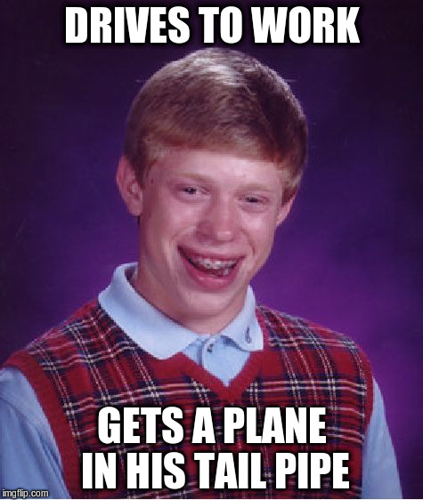 Bad Luck Brian Meme | DRIVES TO WORK GETS A PLANE IN HIS TAIL PIPE | image tagged in memes,bad luck brian | made w/ Imgflip meme maker