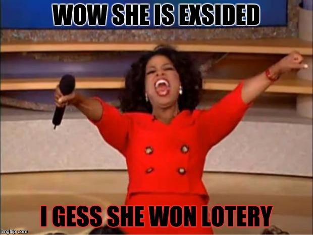 Oprah You Get A Meme | WOW SHE IS EXSIDED I GESS SHE WON LOTERY | image tagged in memes,oprah you get a | made w/ Imgflip meme maker