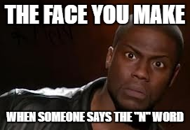 "Kevin Hart The Hell Meme | THE FACE YOU MAKE WHEN SOMEONE SAYS THE ""N"" WORD 