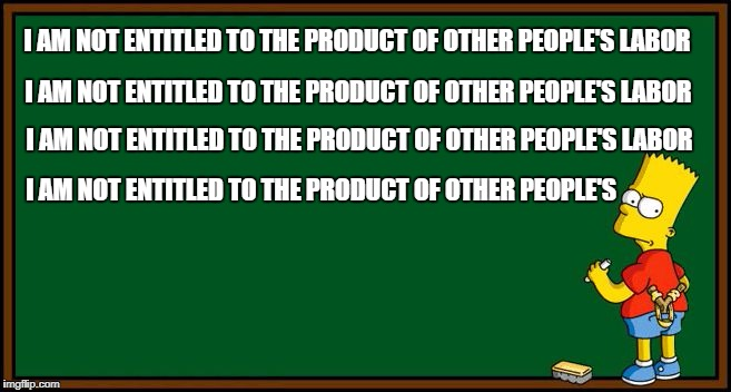 Bart Simpson - chalkboard | I AM NOT ENTITLED TO THE PRODUCT OF OTHER PEOPLE'S LABOR I AM NOT ENTITLED TO THE PRODUCT OF OTHER PEOPLE'S LABOR I AM NOT ENTITLED TO THE P | image tagged in bart simpson - chalkboard | made w/ Imgflip meme maker