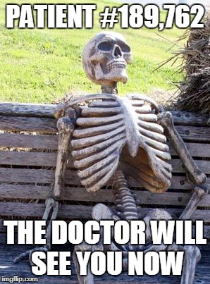 Socialized Medicine | PATIENT #189,762 THE DOCTOR WILL SEE YOU NOW | image tagged in memes,waiting skeleton | made w/ Imgflip meme maker