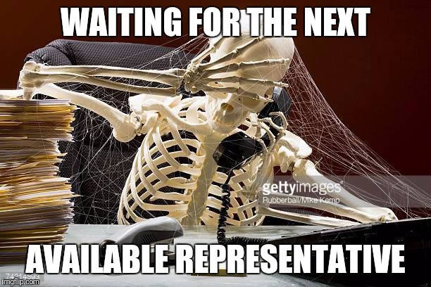 Waiting for a rep | WAITING FOR THE NEXT AVAILABLE REPRESENTATIVE | image tagged in representative,waiting skeleton | made w/ Imgflip meme maker