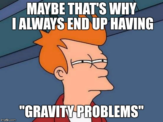 "Futurama Fry Meme | MAYBE THAT'S WHY I ALWAYS END UP HAVING ""GRAVITY PROBLEMS"" 