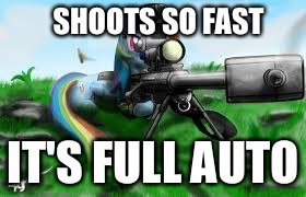 SHOOTS SO FAST IT'S FULL AUTO | image tagged in army rainbow dash | made w/ Imgflip meme maker