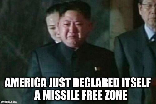 We all better pray that this is more effective than Gun Free Zones |  AMERICA JUST DECLARED ITSELF   A MISSILE FREE ZONE | image tagged in memes,kim jong un sad,missiles,nuke,gun free zone | made w/ Imgflip meme maker