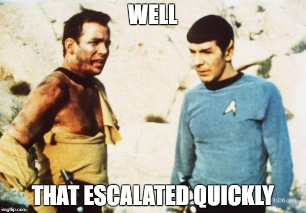 Beat up Captain Kirk | WELL THAT ESCALATED QUICKLY | image tagged in beat up captain kirk | made w/ Imgflip meme maker