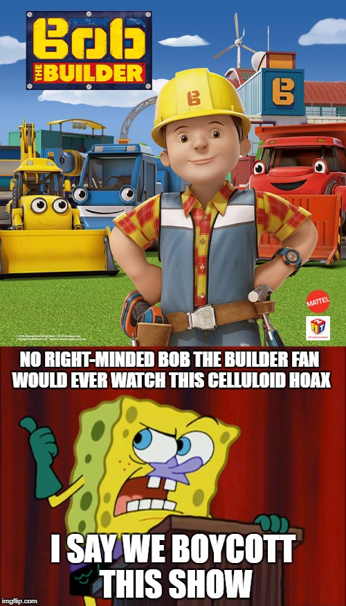 Spongebob wants to boycott Bob The Builder 2015 | NO RIGHT-MINDED BOB THE BUILDER FAN WOULD EVER WATCH THIS CELLULOID HOAX I SAY WE BOYCOTT THIS SHOW | image tagged in bob the builder,spongebob squarepants | made w/ Imgflip meme maker