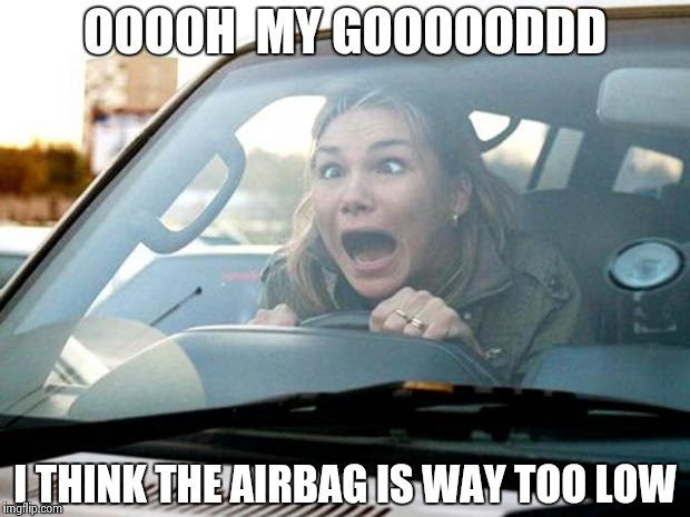 Protecting the good stuff | OOOOH  MY GOOOOODDD I THINK THE AIRBAG IS WAY TOO LOW | image tagged in woman driver,deplorable,automotive,i too like to live dangerously | made w/ Imgflip meme maker
