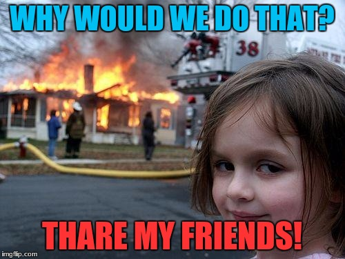 Disaster Girl Meme | WHY WOULD WE DO THAT? THARE MY FRIENDS! | image tagged in memes,disaster girl | made w/ Imgflip meme maker