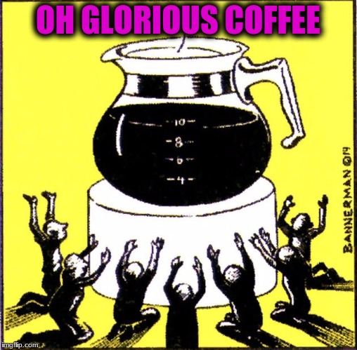 OH GLORIOUS COFFEE | made w/ Imgflip meme maker