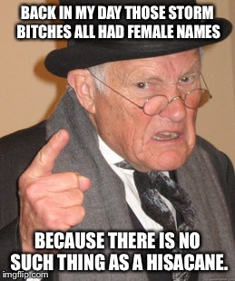 Back In My Day Meme | BACK IN MY DAY THOSE STORM B**CHES ALL HAD FEMALE NAMES BECAUSE THERE IS NO SUCH THING AS A HISACANE. | image tagged in memes,back in my day,hurricane,hisacane,female names,politically correct | made w/ Imgflip meme maker