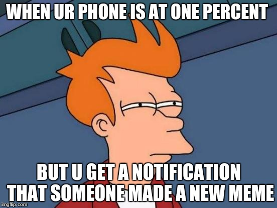 Futurama Fry Meme | WHEN UR PHONE IS AT ONE PERCENT BUT U GET A NOTIFICATION THAT SOMEONE MADE A NEW MEME | image tagged in memes,futurama fry | made w/ Imgflip meme maker