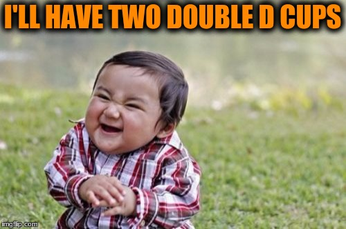Evil Toddler Meme | I'LL HAVE TWO DOUBLE D CUPS | image tagged in memes,evil toddler | made w/ Imgflip meme maker